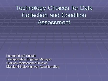Technology Choices for Data Collection and Condition Assessment Leonard (Len) Schultz Transportation Engineer Manager Highway Maintenance Division Maryland.
