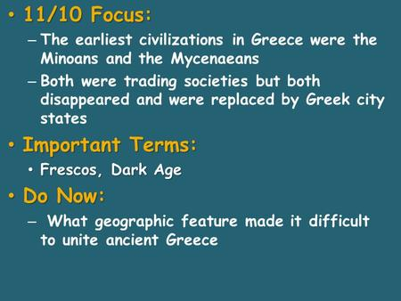 11/10 Focus: 11/10 Focus: – The earliest civilizations in Greece were the Minoans and the Mycenaeans – Both were trading societies but both disappeared.