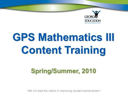 """We will lead the nation in improving student achievement."" GPS Mathematics III Content Training Spring/Summer, 2010."