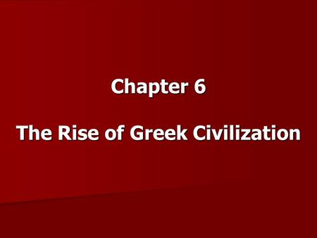 Chapter 6 The Rise of Greek Civilization. Objectives Understand how Greece's geographic setting influenced the development of Greek civilization. Examine.