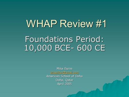 WHAP Review #1 Foundations Period: 10,000 BCE- 600 CE Mike Burns American School of Doha Doha, Qatar April 2005.