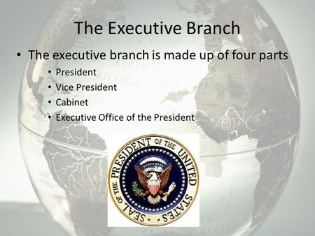 The Executive Branch The executive branch is made up of four parts