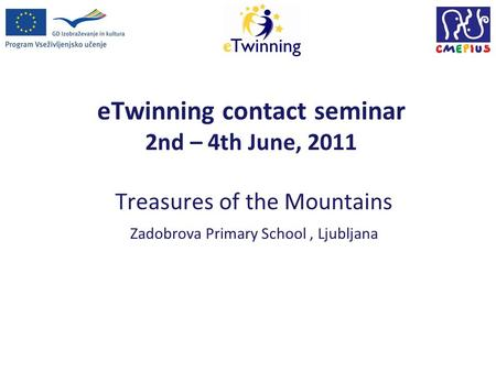 ETwinning contact seminar 2nd – 4th June, 2011 Treasures of the Mountains Zadobrova Primary School, Ljubljana.