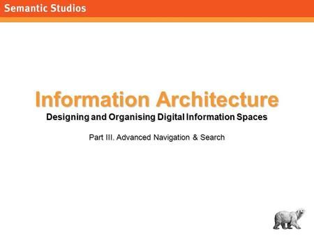 1 Information Architecture Designing and Organising Digital Information Spaces Part III. Advanced Navigation & Search.