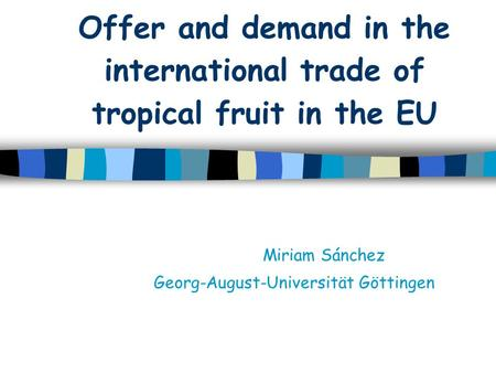 Offer and demand in the international trade of tropical fruit in the EU Miriam Sánchez Georg-August-Universität Göttingen.