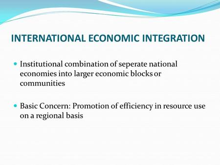 INTERNATIONAL ECONOMIC INTEGRATION Institutional combination of seperate national economies into larger economic blocks or communities Basic Concern: Promotion.