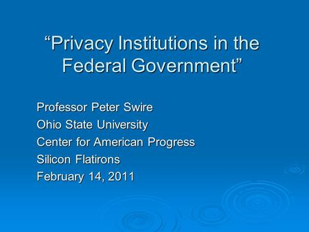 """Privacy Institutions in the Federal Government"" Professor Peter Swire Ohio State University Center for American Progress Silicon Flatirons February 14,"