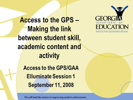 Access to the GPS – Making the link between student skill, academic content and activity Access to the GPS/GAA Elluminate Session 1 September 11, 2008.