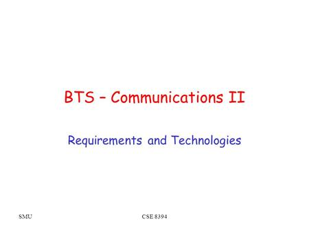 SMUCSE 8394 BTS – Communications II Requirements and Technologies.