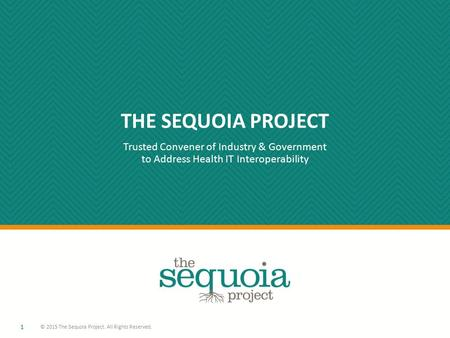 THE SEQUOIA PROJECT Trusted Convener of Industry & Government to Address Health IT Interoperability 1 © 2015 The Sequoia Project. All Rights Reserved.