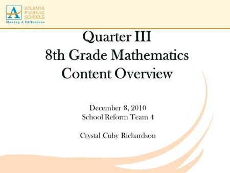 Quarter III 8th Grade Mathematics Content Overview December 8, 2010 School Reform Team 4 Crystal Cuby Richardson.