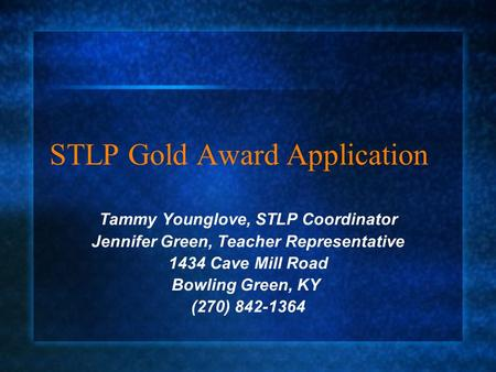 STLP Gold Award Application Tammy Younglove, STLP Coordinator Jennifer Green, Teacher Representative 1434 Cave Mill Road Bowling Green, KY (270) 842-1364.