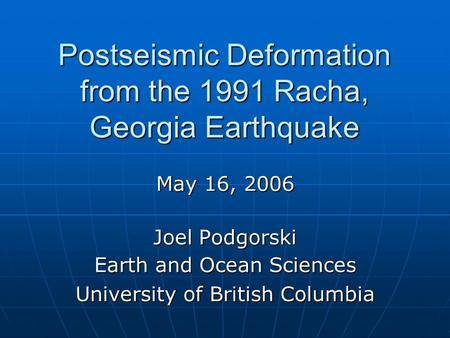 Postseismic Deformation from the 1991 Racha, Georgia Earthquake May 16, 2006 Joel Podgorski Earth and Ocean Sciences University of British Columbia.
