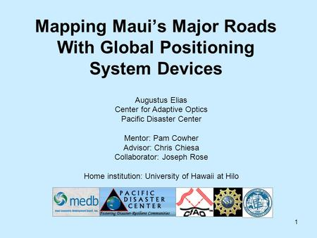 1 Mapping Maui's Major Roads With Global Positioning System Devices Augustus Elias Center for Adaptive Optics Pacific Disaster Center Mentor: Pam Cowher.