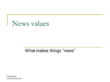 "Paul Mundy www.mamud.com News values What makes things ""news"""
