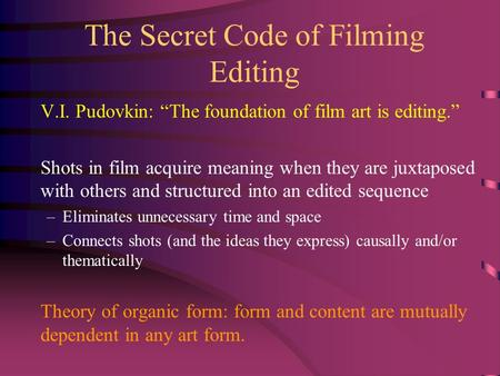 "The Secret Code of Filming Editing V.I. Pudovkin: ""The foundation of film art is editing."" Shots in film acquire meaning when they are juxtaposed with."