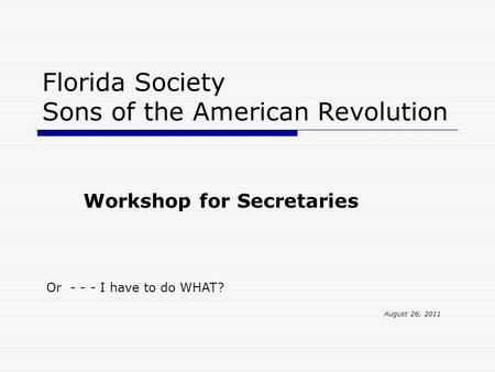 Florida Society Sons of the American Revolution Workshop for Secretaries Or - - - I have to do WHAT? August 26, 2011.