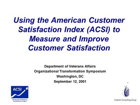 Federal Consulting Group Using the American Customer Satisfaction Index (ACSI) to Measure and Improve Customer Satisfaction Department of Veterans Affairs.