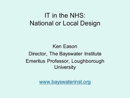 IT in the NHS: National or Local Design Ken Eason Director, The Bayswater Institute Emeritus Professor, Loughborough University www.bayswaterinst.org.