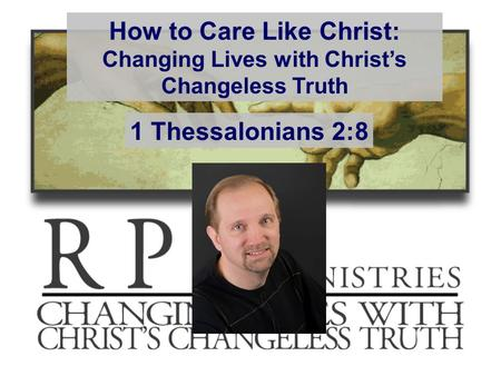 How to Care Like Christ: Changing Lives with Christ's Changeless Truth 1 Thessalonians 2:8.