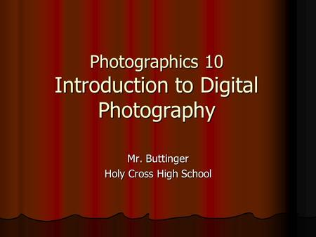 Photographics 10 Introduction to Digital Photography Mr. Buttinger Holy Cross High School.