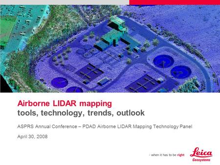 Airborne LIDAR mapping tools, technology, trends, outlook ASPRS Annual Conference – PDAD Airborne LIDAR Mapping Technology Panel April 30, 2008 Please.