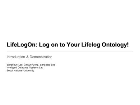 LifeLogOn: Log on to Your Lifelog Ontology! Introduction & Demonstration Sangkeun Lee, Gihyun Gong, Sang-goo Lee Intelligent Database Systems Lab Seoul.