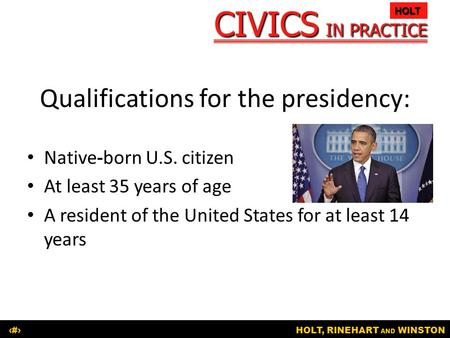 CIVICS IN PRACTICE HOLT HOLT, RINEHART AND WINSTON1 Qualifications for the presidency: Native-born U.S. citizen At least 35 years of age A resident of.