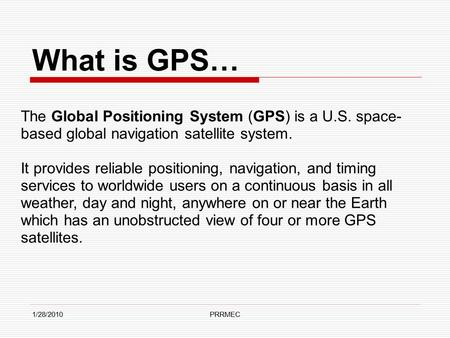 1/28/2010PRRMEC What is GPS… The Global Positioning System (GPS) is a U.S. space- based global navigation satellite system. It provides reliable positioning,