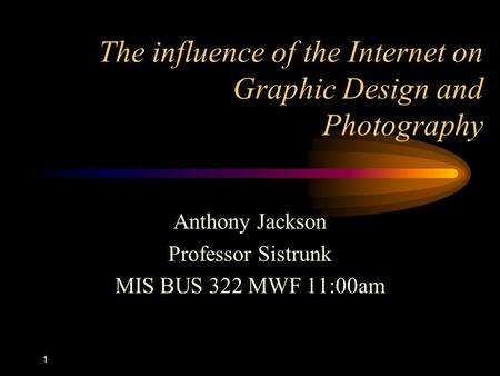 1 The influence of the Internet on Graphic Design and Photography Anthony Jackson Professor Sistrunk MIS BUS 322 MWF 11:00am.