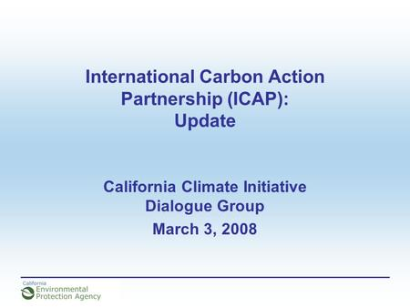 International Carbon Action Partnership (ICAP): Update California Climate Initiative Dialogue Group March 3, 2008.