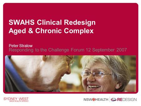 SWAHS Clinical Redesign Aged & Chronic Complex Peter Stralow Responding to the Challenge Forum 12 September 2007.