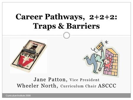 Jane Patton, Vice President Wheeler North, Curriculum Chair ASCCC Curriculum Institute 2008 Career Pathways, 2+2+2: Traps & Barriers.