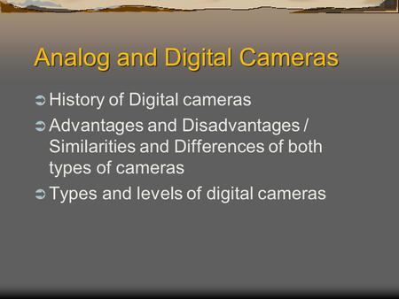 Analog and Digital Cameras  History of Digital cameras  Advantages and Disadvantages / Similarities and Differences of both types of cameras  Types.