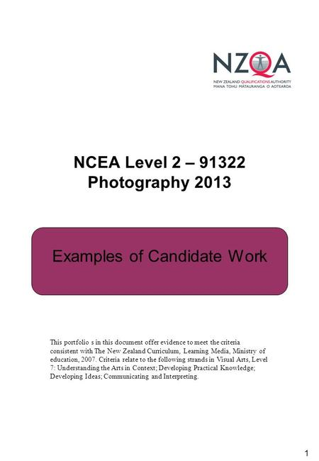 1 NCEA Level 2 – 91322 Photography 2013 Examples of Candidate Work This portfolio s in this document offer evidence to meet the criteria consistent with.