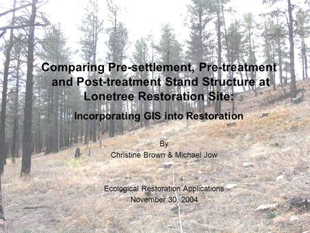 Comparing Pre-settlement, Pre-treatment and Post-treatment Stand Structure at Lonetree Restoration Site: Incorporating GIS into Restoration By Christine.
