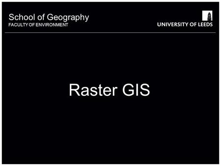 School of Geography FACULTY OF ENVIRONMENT Raster GIS.