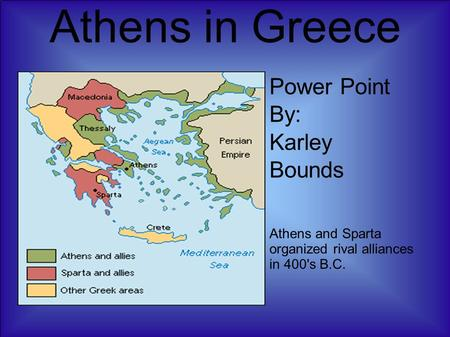 Athens in Greece Power Point By: Karley Bounds Athens and Sparta organized rival alliances in 400's B.C.