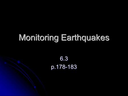 Monitoring Earthquakes 6.3p.178-183. Detecting Earthquakes As early as 2000 years ago the Chinese had developed an instrument to detect earthquakes. As.