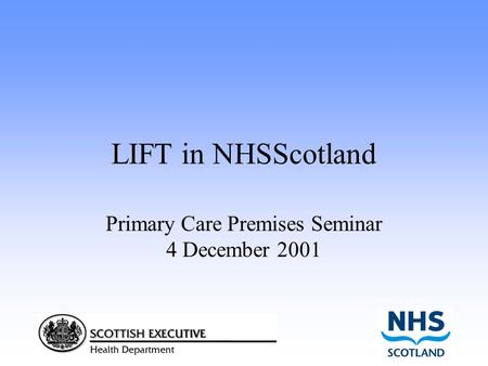 LIFT in NHSScotland Primary Care Premises Seminar 4 December 2001.