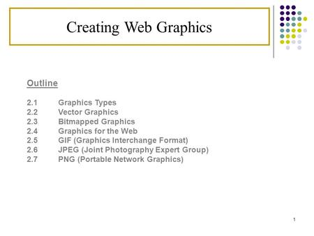 1 Creating Web Graphics Outline 2.1 Graphics Types 2.2 Vector Graphics 2.3Bitmapped Graphics 2.4Graphics for the Web 2.5 GIF (Graphics Interchange Format)