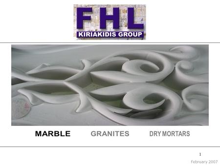 1 February 2007. 2 Profile F.H.L. KIRIAKIDIS is a specialist in: ■ Marble quarrying ■ Marble processing ■ Distribution and sale of marble products ■ Production,