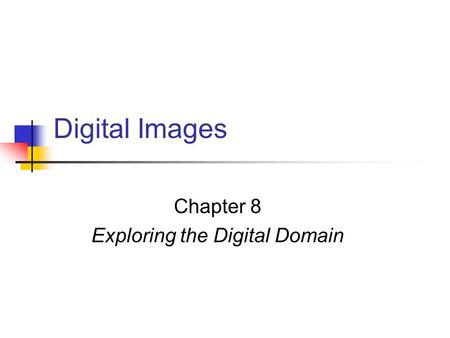 Digital Images Chapter 8 Exploring the Digital Domain.