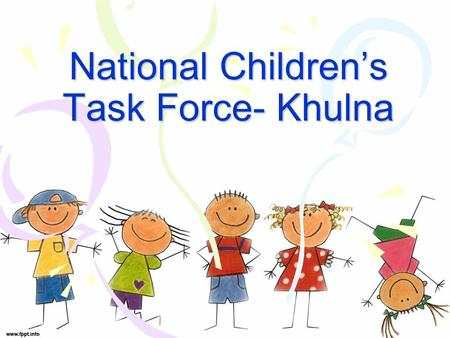 National Children's Task Force- Khulna. Background The NCTF is a children's organization through which children themselves monitor the work of the National.