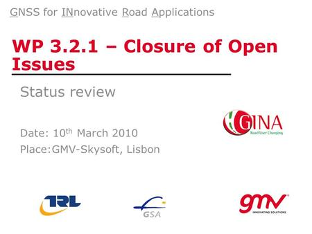 WP 3.2.1 – Closure of Open Issues Status review Date: 10 th March 2010 Place:GMV-Skysoft, Lisbon GNSS for INnovative Road Applications.