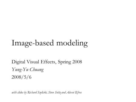 Image-based modeling Digital Visual Effects, Spring 2008 Yung-Yu Chuang 2008/5/6 with slides by Richard Szeliski, Steve Seitz and Alexei Efros.