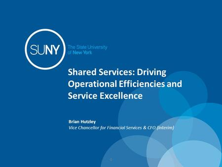 Shared Services: Driving Operational Efficiencies and Service Excellence Brian Hutzley Vice Chancellor for Financial Services & CFO (Interim) 0.