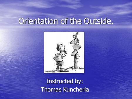 Orientation of the Outside. Instructed by: Thomas Kuncheria.