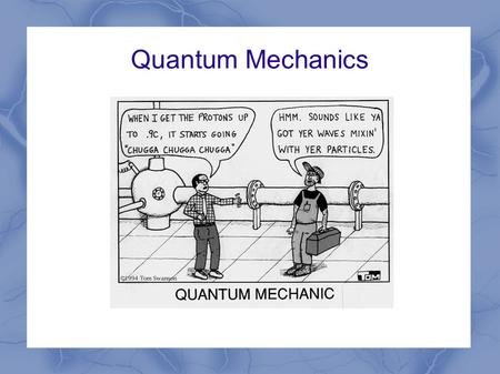 Quantum Mechanics. Remember Bohr? He's the one with the quantize orbits for electrons It's a pretty good theory…until you try something besides hydrogen.