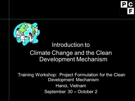 Introduction to Climate Change and the Clean Development Mechanism Training Workshop: Project Formulation for the Clean Development Mechanism Hanoi, Vietnam.